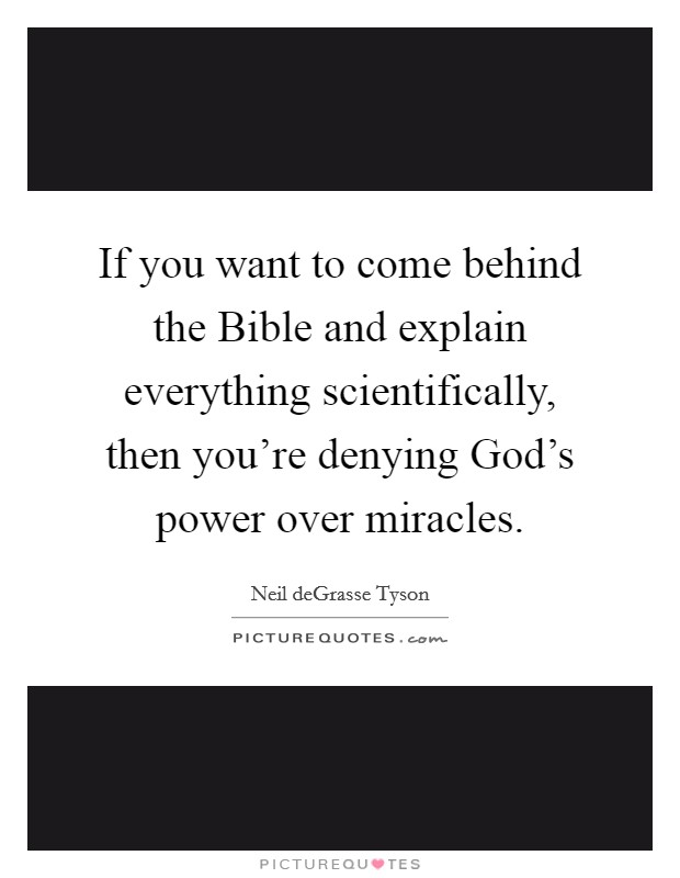 If you want to come behind the Bible and explain everything scientifically, then you're denying God's power over miracles Picture Quote #1
