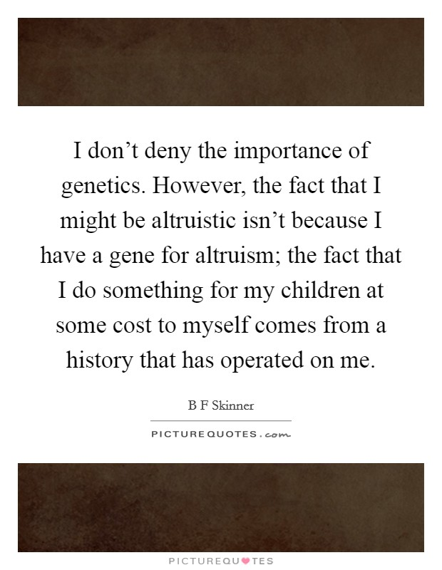 I don't deny the importance of genetics. However, the fact that I might be altruistic isn't because I have a gene for altruism; the fact that I do something for my children at some cost to myself comes from a history that has operated on me Picture Quote #1