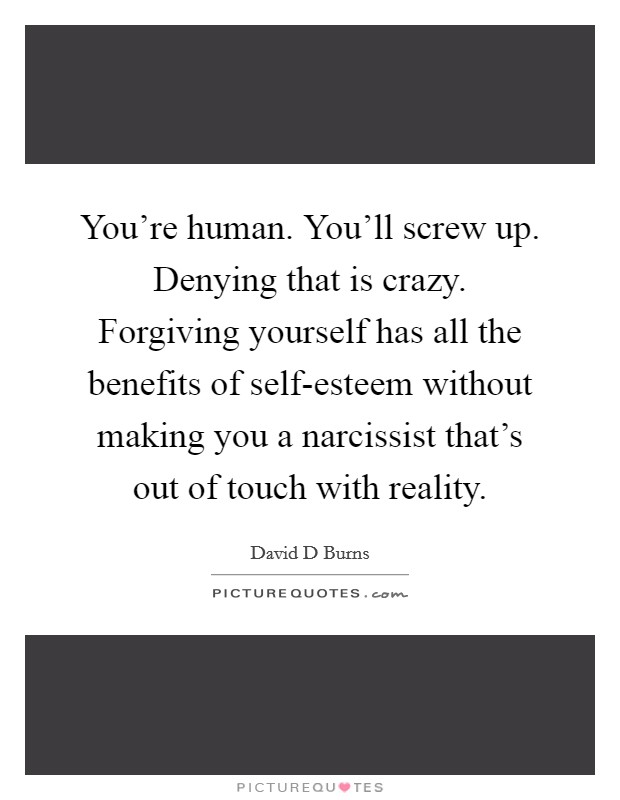 You're human. You'll screw up. Denying that is crazy. Forgiving yourself has all the benefits of self-esteem without making you a narcissist that's out of touch with reality. Picture Quote #1
