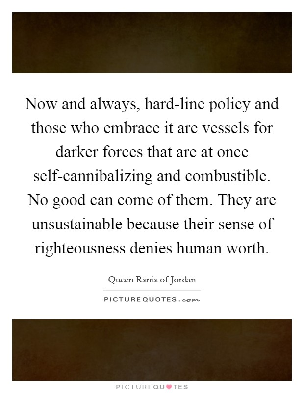 Now and always, hard-line policy and those who embrace it are vessels for darker forces that are at once self-cannibalizing and combustible. No good can come of them. They are unsustainable because their sense of righteousness denies human worth Picture Quote #1