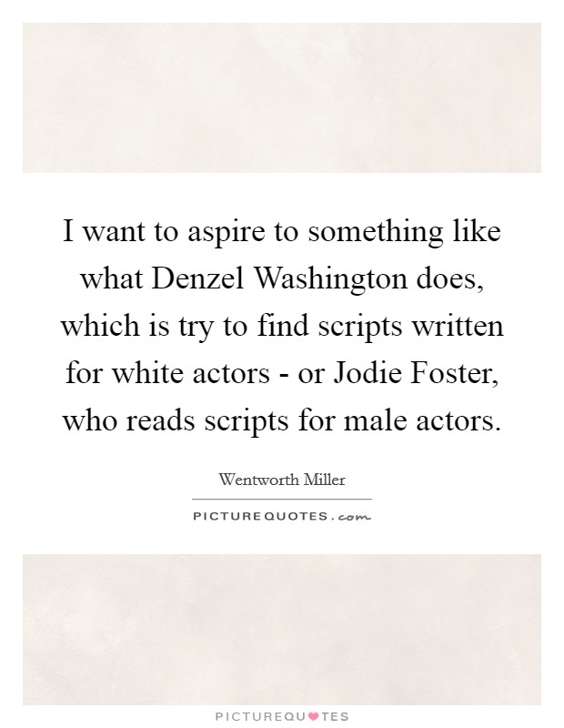 I want to aspire to something like what Denzel Washington does, which is try to find scripts written for white actors - or Jodie Foster, who reads scripts for male actors Picture Quote #1