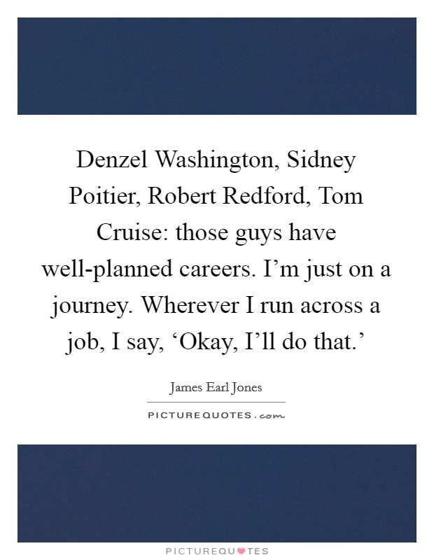 Denzel Washington, Sidney Poitier, Robert Redford, Tom Cruise: those guys have well-planned careers. I'm just on a journey. Wherever I run across a job, I say, 'Okay, I'll do that.' Picture Quote #1