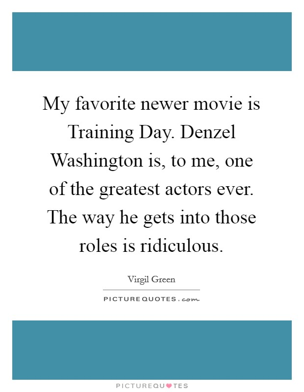My favorite newer movie is Training Day. Denzel Washington is, to me, one of the greatest actors ever. The way he gets into those roles is ridiculous Picture Quote #1