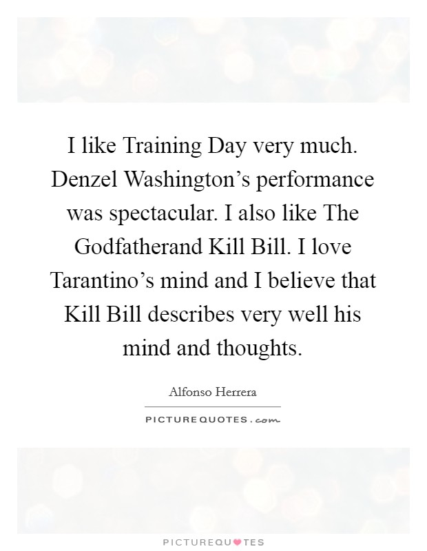 I like Training Day very much. Denzel Washington's performance was spectacular. I also like The Godfatherand Kill Bill. I love Tarantino's mind and I believe that Kill Bill describes very well his mind and thoughts Picture Quote #1