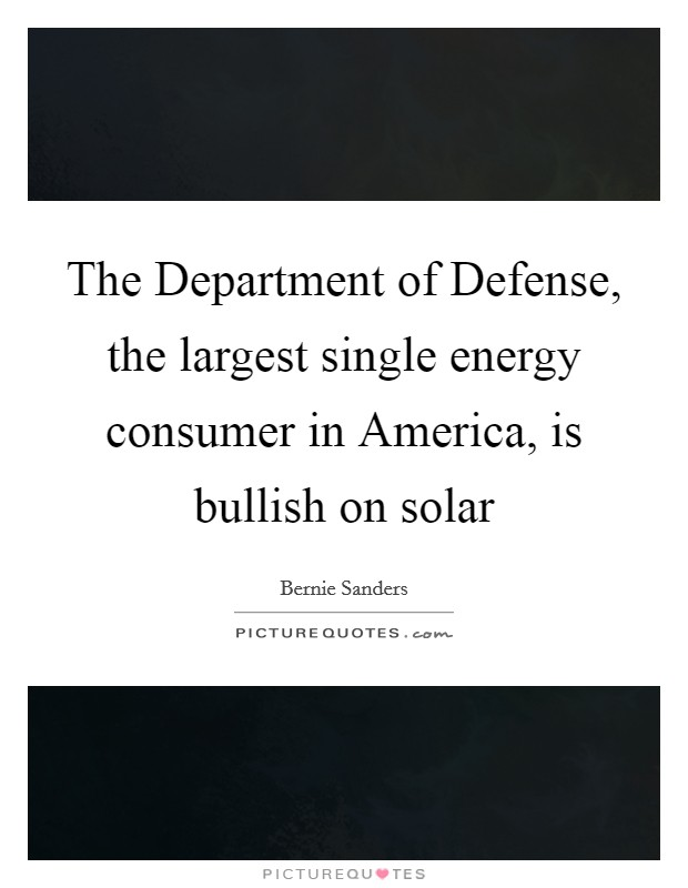 The Department of Defense, the largest single energy consumer in America, is bullish on solar Picture Quote #1