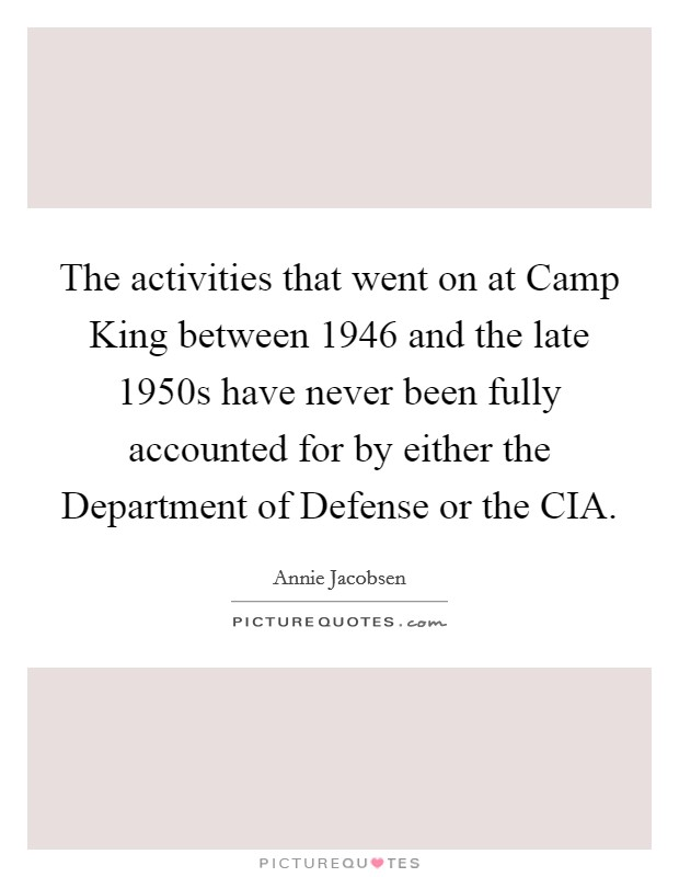 The activities that went on at Camp King between 1946 and the late 1950s have never been fully accounted for by either the Department of Defense or the CIA Picture Quote #1