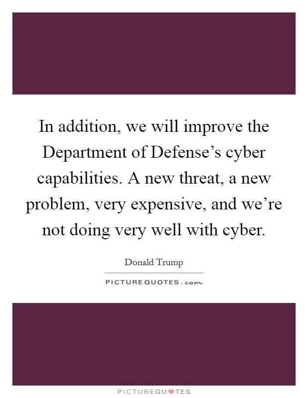 In addition, we will improve the Department of Defense's cyber capabilities. A new threat, a new problem, very expensive, and we're not doing very well with cyber Picture Quote #1