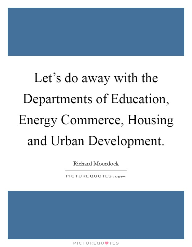 Let's do away with the Departments of Education, Energy Commerce, Housing and Urban Development Picture Quote #1