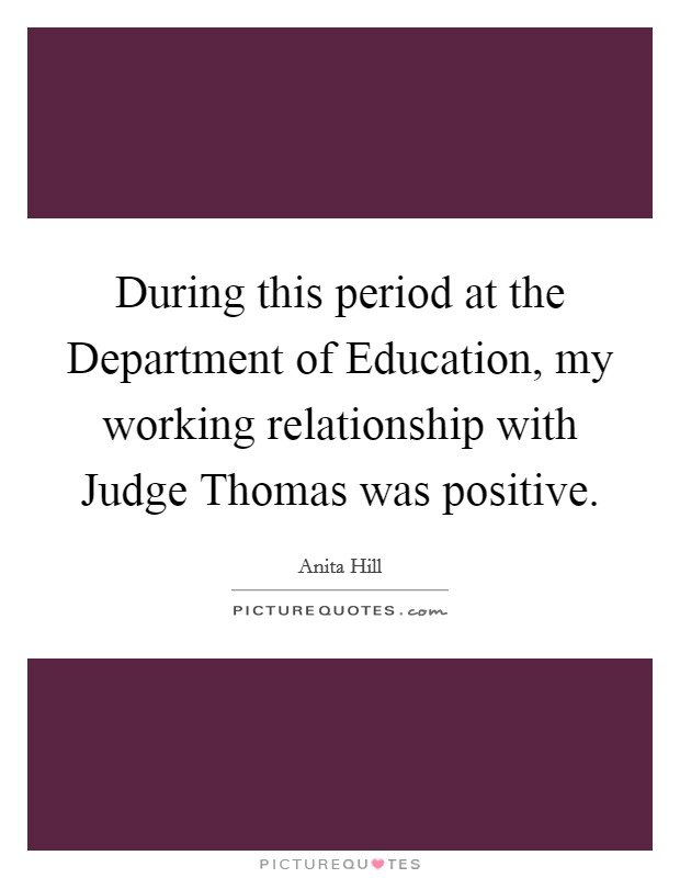 During this period at the Department of Education, my working relationship with Judge Thomas was positive Picture Quote #1