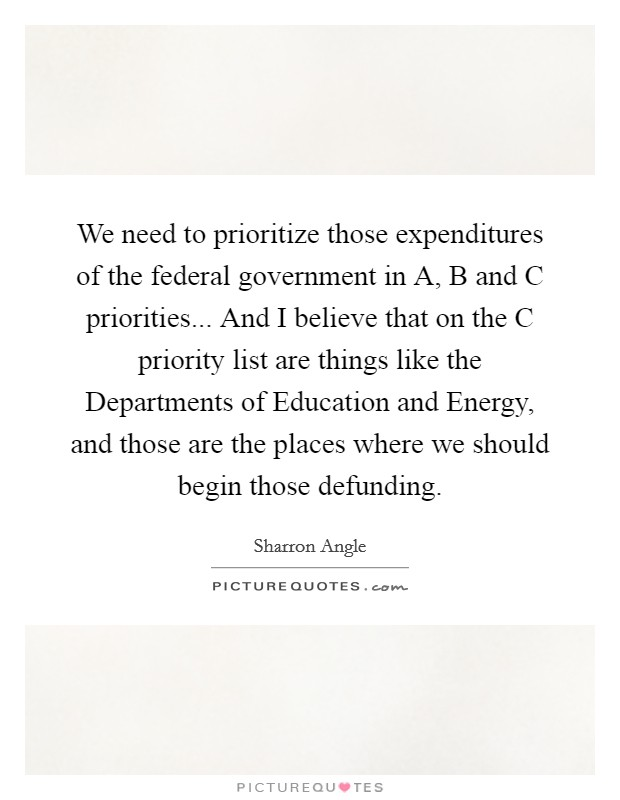 We need to prioritize those expenditures of the federal government in A, B and C priorities... And I believe that on the C priority list are things like the Departments of Education and Energy, and those are the places where we should begin those defunding Picture Quote #1