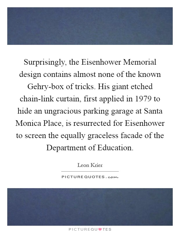Surprisingly, the Eisenhower Memorial design contains almost none of the known Gehry-box of tricks. His giant etched chain-link curtain, first applied in 1979 to hide an ungracious parking garage at Santa Monica Place, is resurrected for Eisenhower to screen the equally graceless facade of the Department of Education Picture Quote #1