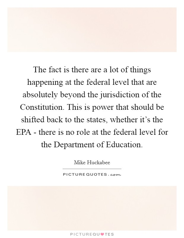 The fact is there are a lot of things happening at the federal level that are absolutely beyond the jurisdiction of the Constitution. This is power that should be shifted back to the states, whether it's the EPA - there is no role at the federal level for the Department of Education Picture Quote #1