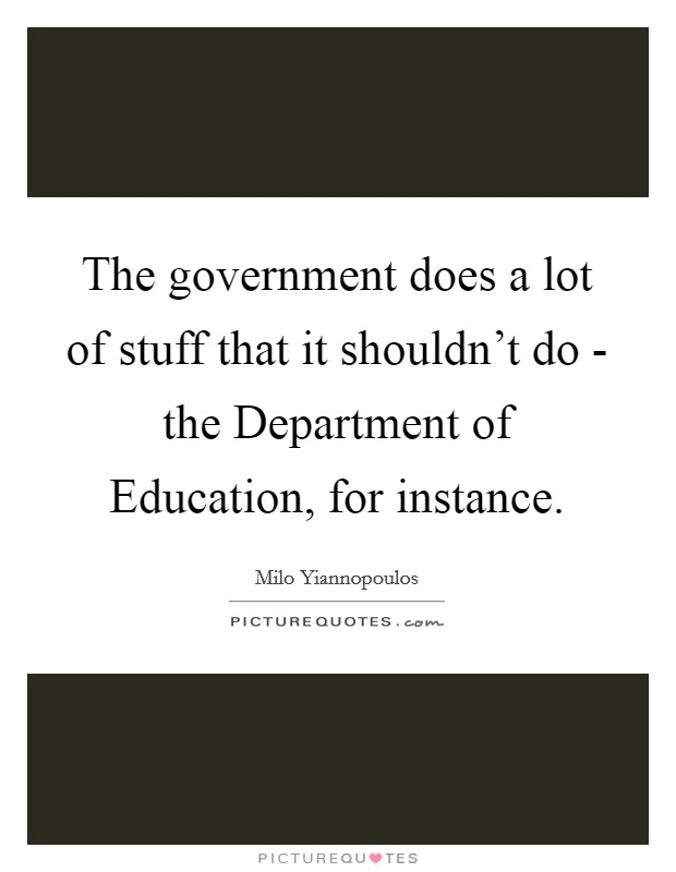 The government does a lot of stuff that it shouldn't do - the Department of Education, for instance Picture Quote #1