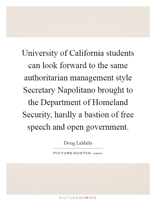 University of California students can look forward to the same authoritarian management style Secretary Napolitano brought to the Department of Homeland Security, hardly a bastion of free speech and open government Picture Quote #1