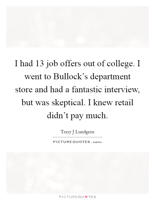 I had 13 job offers out of college. I went to Bullock's department store and had a fantastic interview, but was skeptical. I knew retail didn't pay much Picture Quote #1