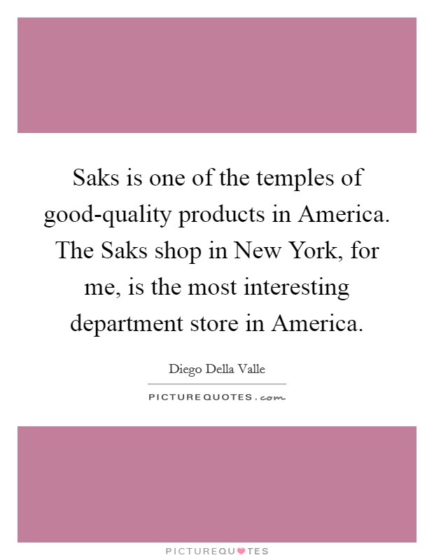 Saks is one of the temples of good-quality products in America. The Saks shop in New York, for me, is the most interesting department store in America Picture Quote #1