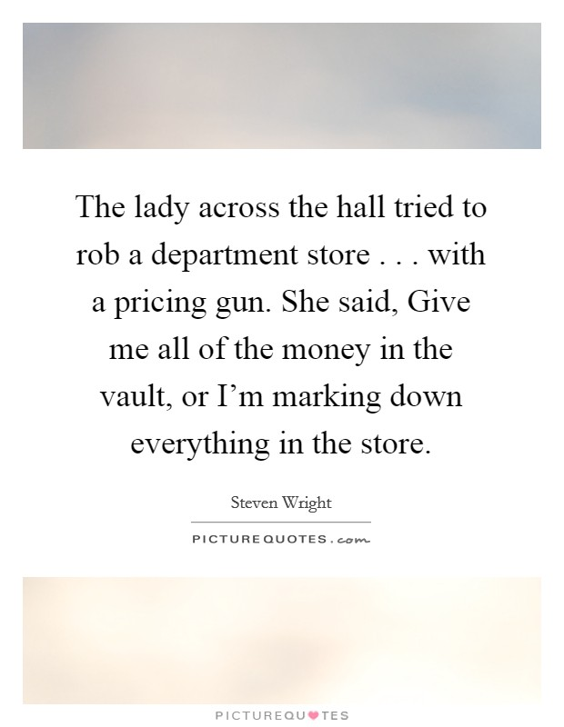 The lady across the hall tried to rob a department store . . . with a pricing gun. She said, Give me all of the money in the vault, or I'm marking down everything in the store Picture Quote #1