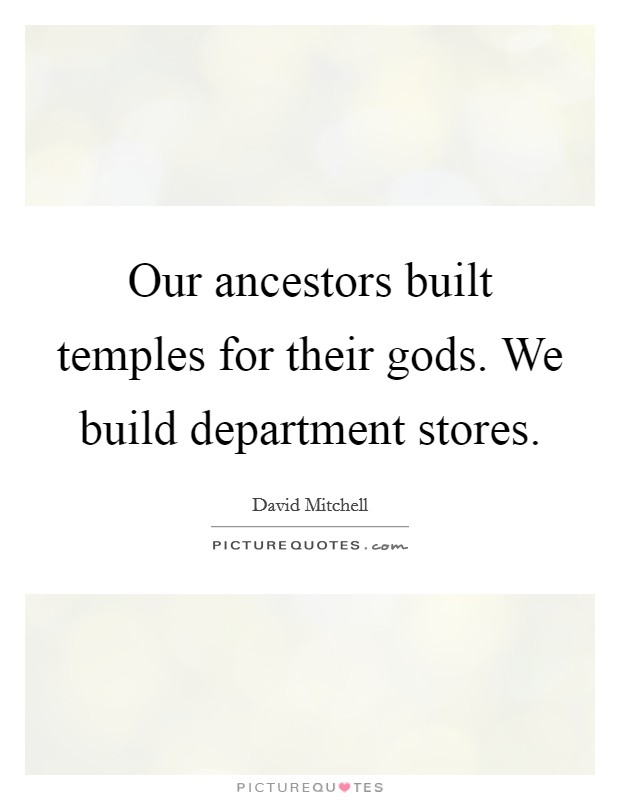 Our ancestors built temples for their gods. We build department stores Picture Quote #1