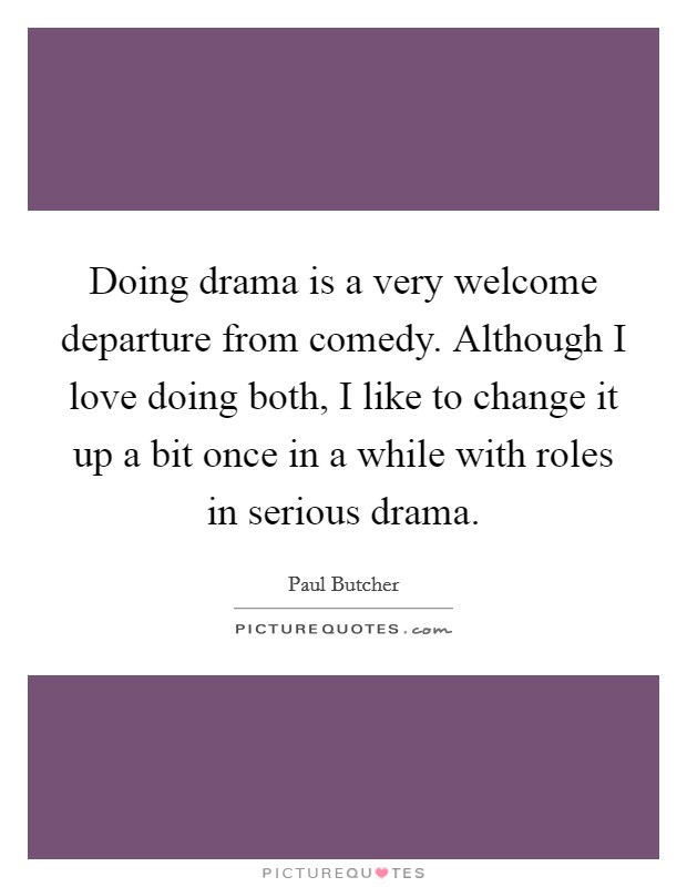 Doing drama is a very welcome departure from comedy. Although I love doing both, I like to change it up a bit once in a while with roles in serious drama Picture Quote #1