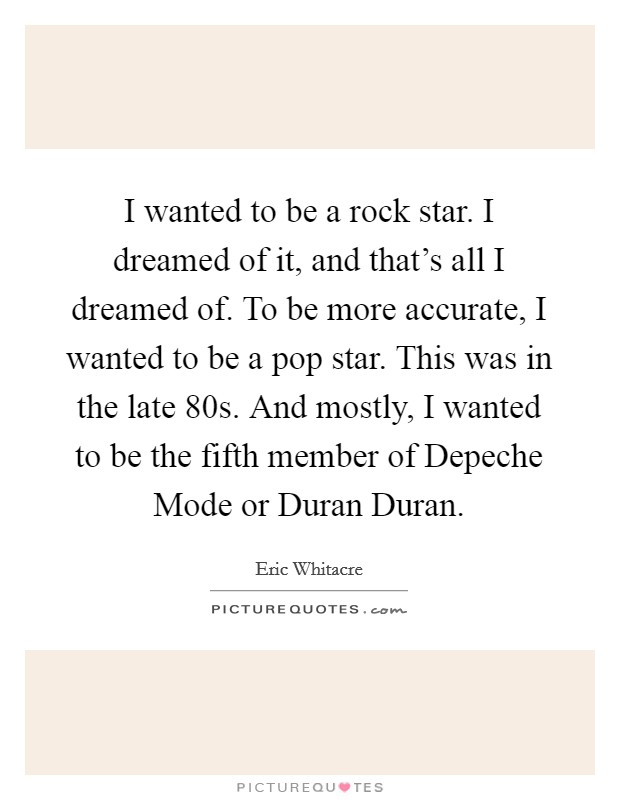I wanted to be a rock star. I dreamed of it, and that's all I dreamed of. To be more accurate, I wanted to be a pop star. This was in the late  80s. And mostly, I wanted to be the fifth member of Depeche Mode or Duran Duran. Picture Quote #1
