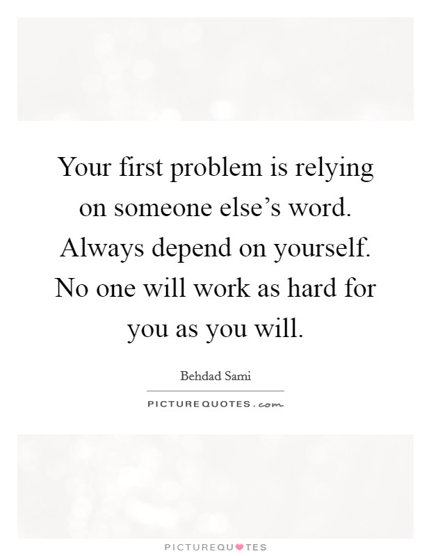Your first problem is relying on someone else's word. Always depend on yourself. No one will work as hard for you as you will Picture Quote #1
