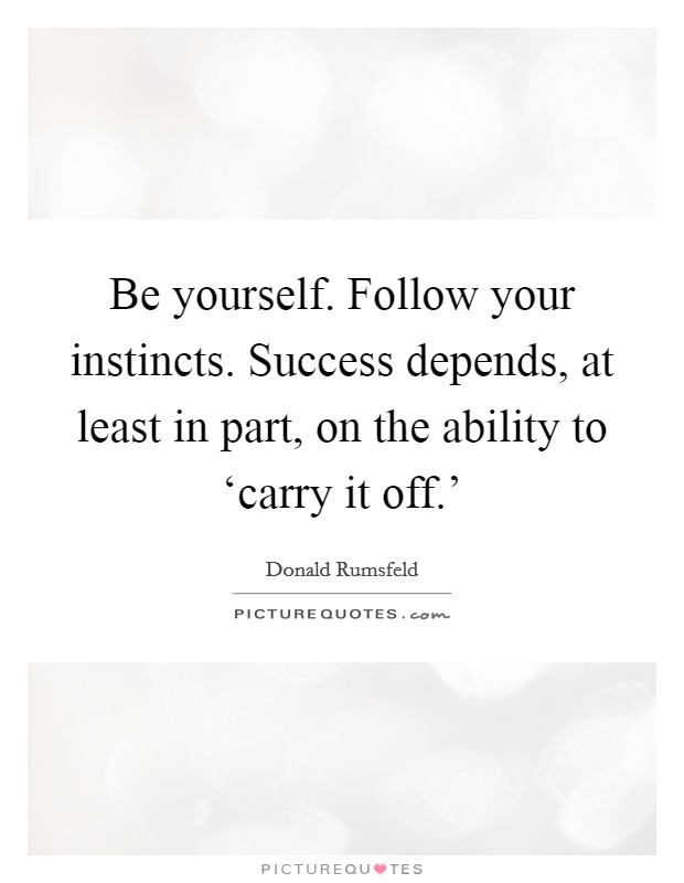 Be yourself. Follow your instincts. Success depends, at least in part, on the ability to 'carry it off.' Picture Quote #1