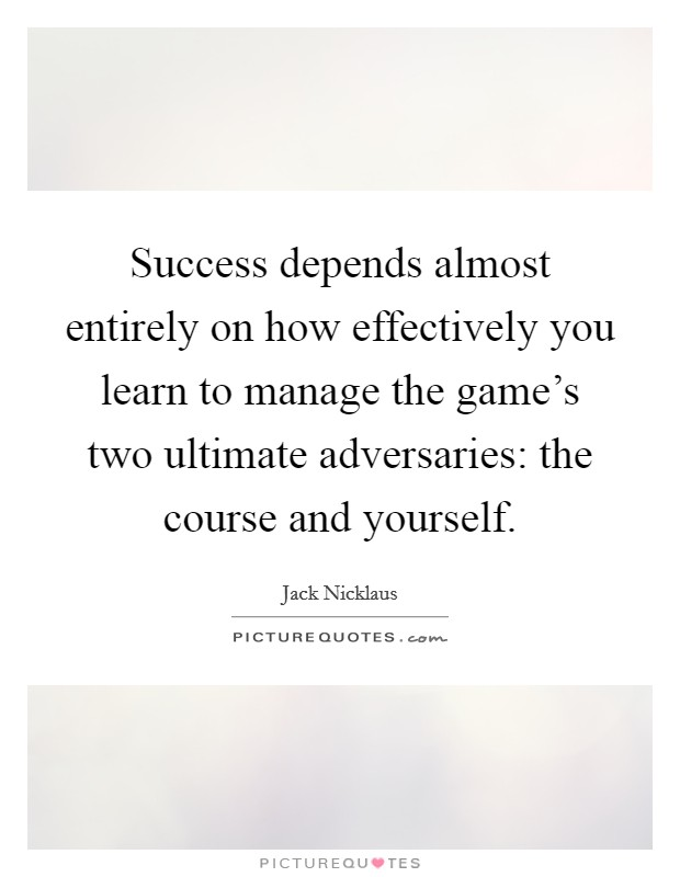 Success depends almost entirely on how effectively you learn to manage the game's two ultimate adversaries: the course and yourself Picture Quote #1
