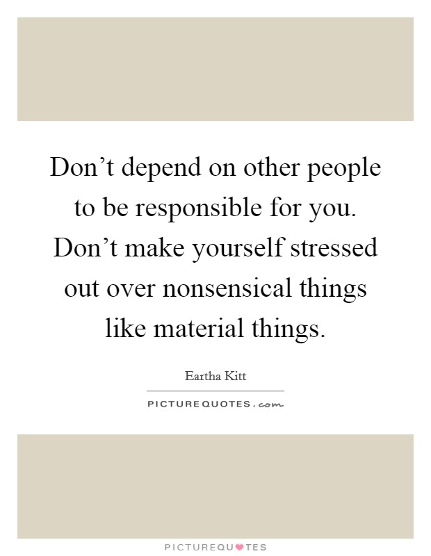Don't depend on other people to be responsible for you. Don't make yourself stressed out over nonsensical things like material things Picture Quote #1