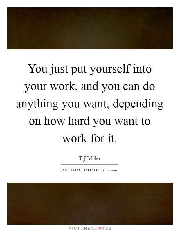 You just put yourself into your work, and you can do anything you want, depending on how hard you want to work for it Picture Quote #1