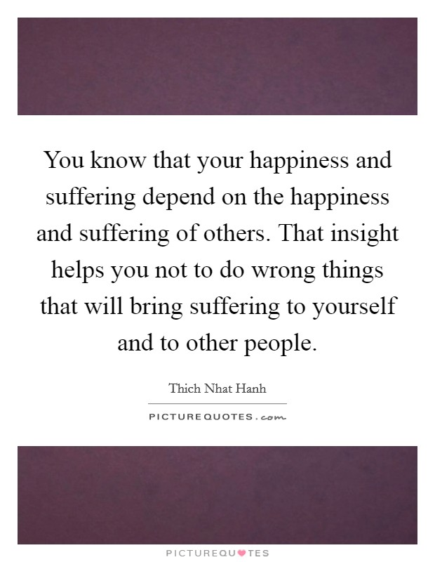 You know that your happiness and suffering depend on the happiness and suffering of others. That insight helps you not to do wrong things that will bring suffering to yourself and to other people Picture Quote #1