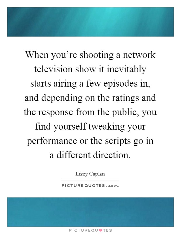 When you're shooting a network television show it inevitably starts airing a few episodes in, and depending on the ratings and the response from the public, you find yourself tweaking your performance or the scripts go in a different direction Picture Quote #1