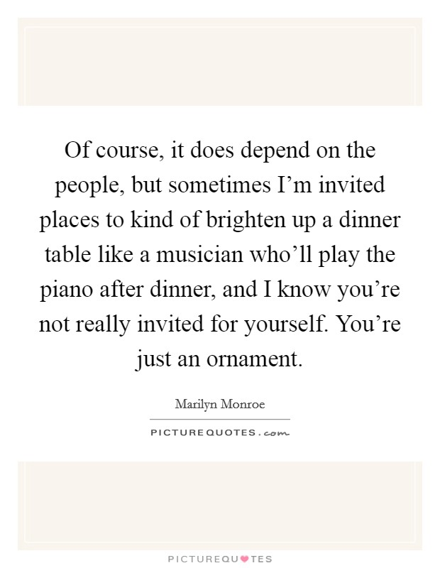 Of course, it does depend on the people, but sometimes I'm invited places to kind of brighten up a dinner table like a musician who'll play the piano after dinner, and I know you're not really invited for yourself. You're just an ornament Picture Quote #1