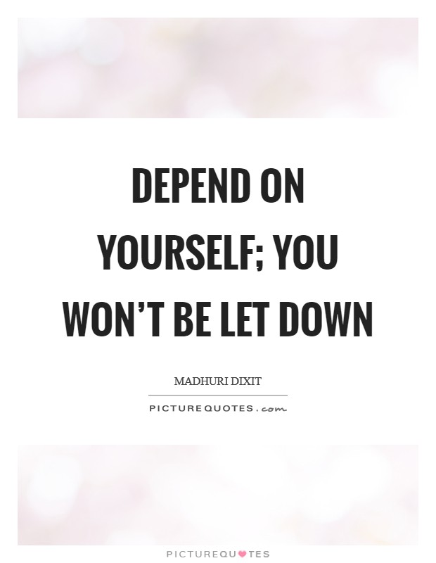 Depend on yourself; you won't be let down Picture Quote #1