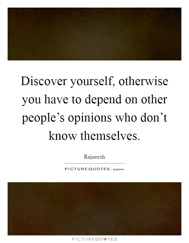 Discover yourself, otherwise you have to depend on other people's opinions who don't know themselves Picture Quote #1