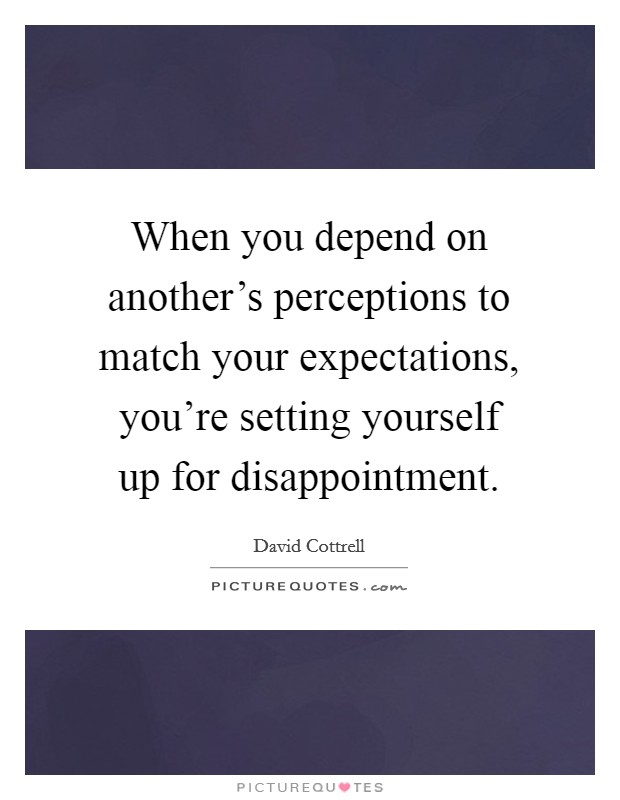 When you depend on another's perceptions to match your expectations, you're setting yourself up for disappointment Picture Quote #1