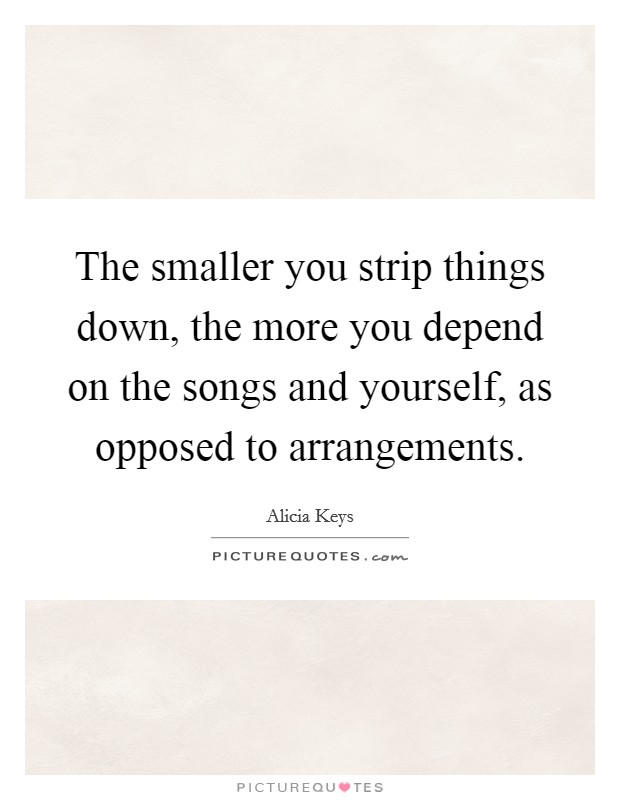 The smaller you strip things down, the more you depend on the songs and yourself, as opposed to arrangements Picture Quote #1