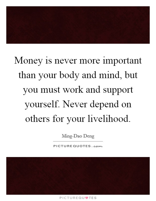 Money is never more important than your body and mind, but you must work and support yourself. Never depend on others for your livelihood Picture Quote #1
