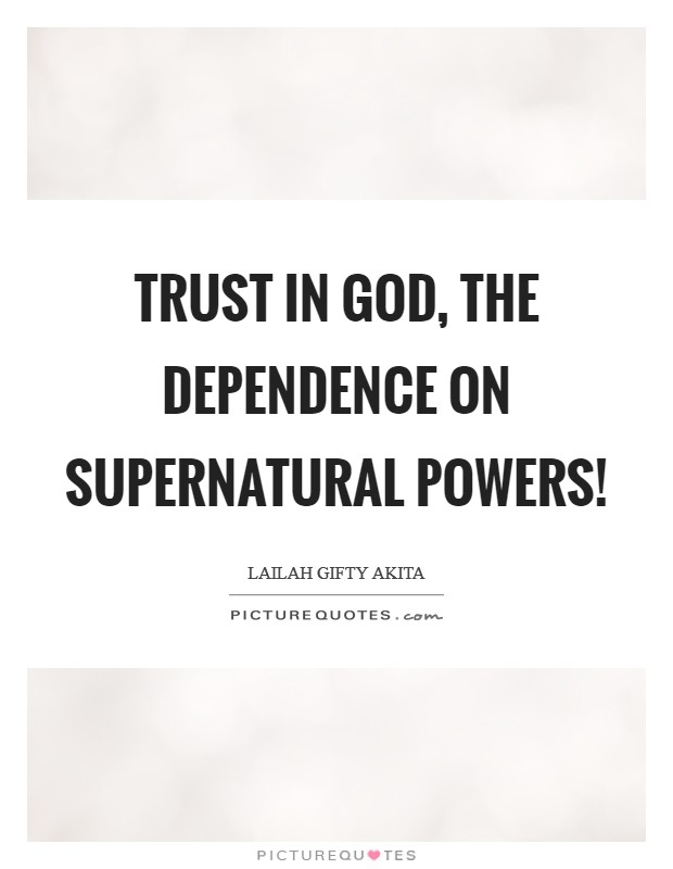 Trust in God, the dependence on supernatural powers! Picture Quote #1