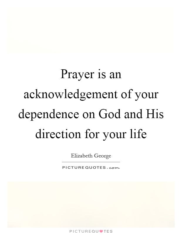 Prayer is an acknowledgement of your dependence on god and his prayer is an acknowledgement of your dependence on god and his direction for your life altavistaventures Images