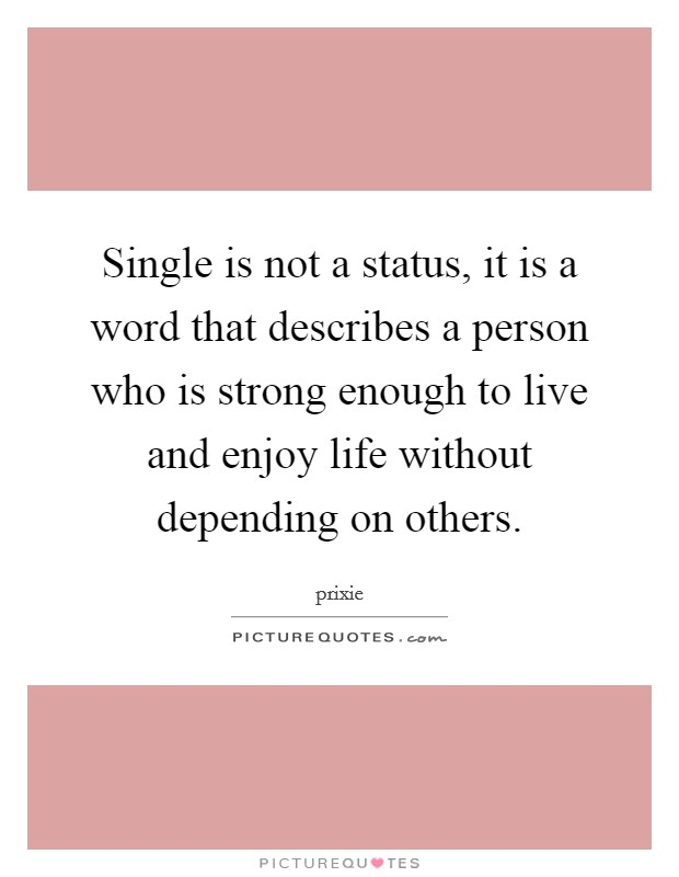 Single is not a status, it is a word that describes a person who is strong enough to live and enjoy life without depending on others Picture Quote #1