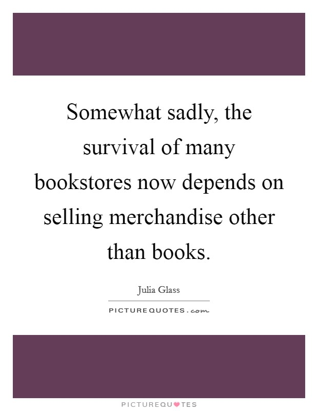 Somewhat sadly, the survival of many bookstores now depends on selling merchandise other than books Picture Quote #1