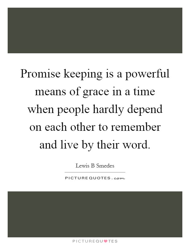 Promise keeping is a powerful means of grace in a time when people hardly depend on each other to remember and live by their word Picture Quote #1