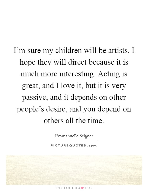I'm sure my children will be artists. I hope they will direct because it is much more interesting. Acting is great, and I love it, but it is very passive, and it depends on other people's desire, and you depend on others all the time Picture Quote #1