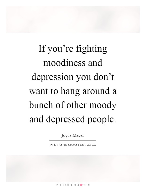 If you're fighting moodiness and depression you don't want to hang around a bunch of other moody and depressed people Picture Quote #1