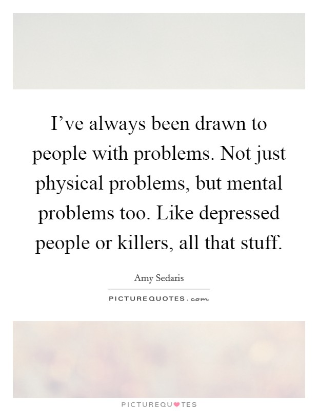 I've always been drawn to people with problems. Not just physical problems, but mental problems too. Like depressed people or killers, all that stuff Picture Quote #1