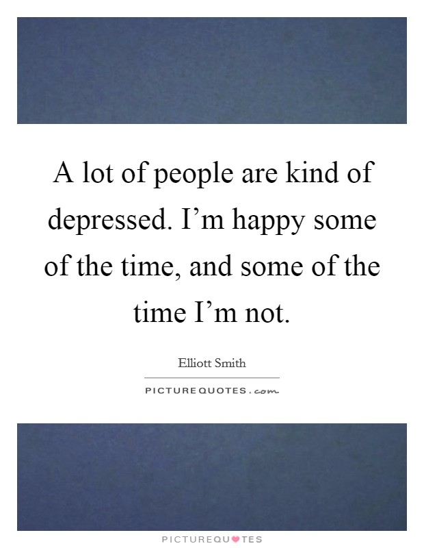 A lot of people are kind of depressed. I'm happy some of the time, and some of the time I'm not Picture Quote #1