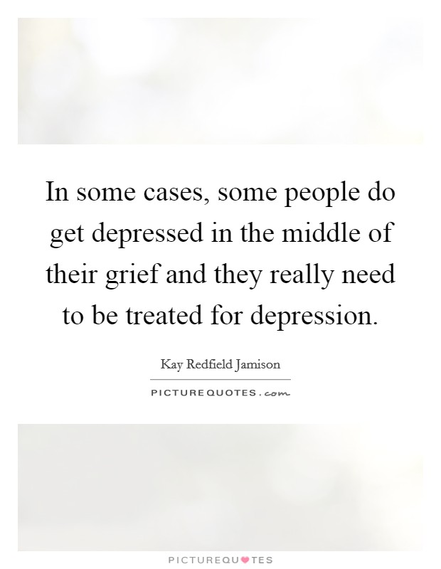 In some cases, some people do get depressed in the middle of their grief and they really need to be treated for depression Picture Quote #1