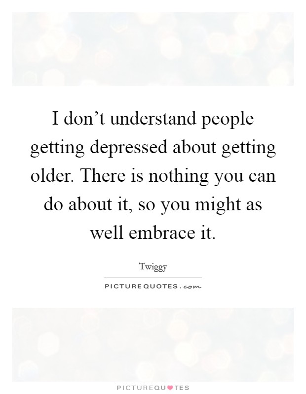 I don't understand people getting depressed about getting older. There is nothing you can do about it, so you might as well embrace it. Picture Quote #1