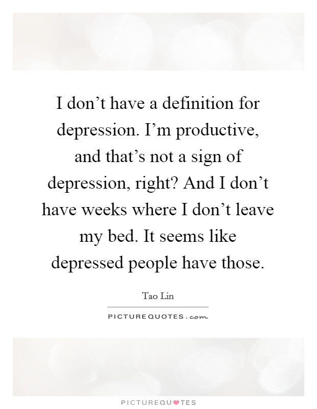 I don't have a definition for depression. I'm productive, and that's not a sign of depression, right? And I don't have weeks where I don't leave my bed. It seems like depressed people have those Picture Quote #1