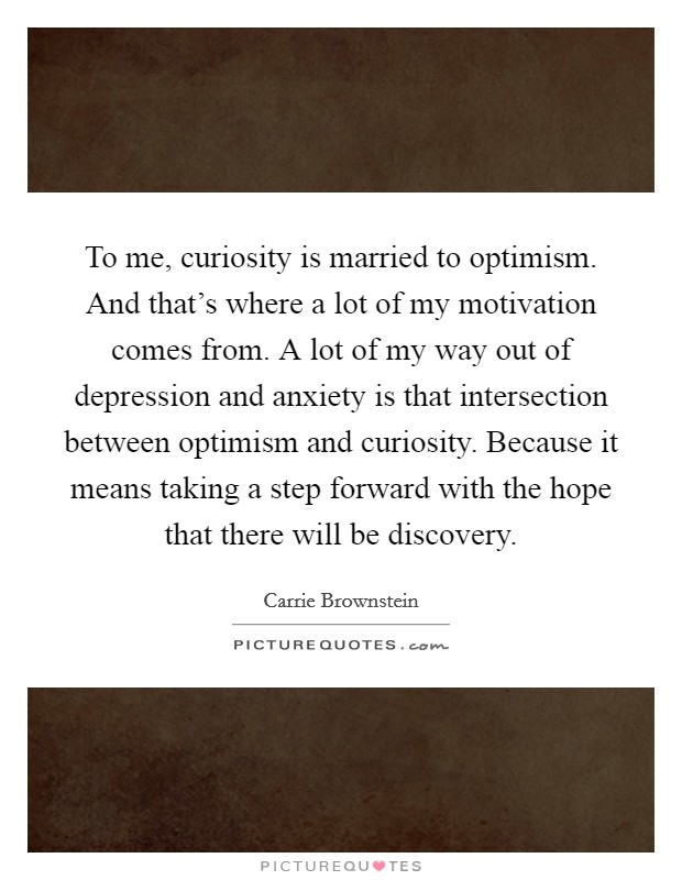 To me, curiosity is married to optimism. And that's where a lot of my motivation comes from. A lot of my way out of depression and anxiety is that intersection between optimism and curiosity. Because it means taking a step forward with the hope that there will be discovery Picture Quote #1